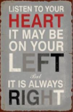 Listen to your heart, it may be on your left but it is always right