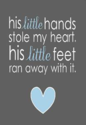 His little hands stole my heart. His little feet ran away with it